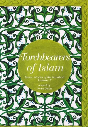 Torchbearers of Islam- Stories of the Sahabah (Vol. 5)